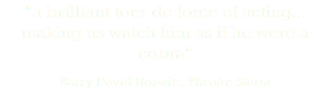 """a brilliant tour de force of acting... making us watch him as if he were a cobra"" Barry David Horwitz, Theatre Storm"