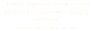 """David Raymond gives a pitch perfect performance... simply amazing"" Richard Connema, Talkin' Broadway"