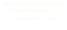 """the handsome, amiable David Raymond..."" Paul Myrvold, Theatre Notes"