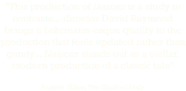 """This production of Liasons is a study in contrasts... director David Raymond brings a Luhrmann-esque quality to the production that feels updated rather than gaudy... Liaisons stands out as a stellar, modern production of a classic tale"" Andrea Hilton, The Stanford Daily"